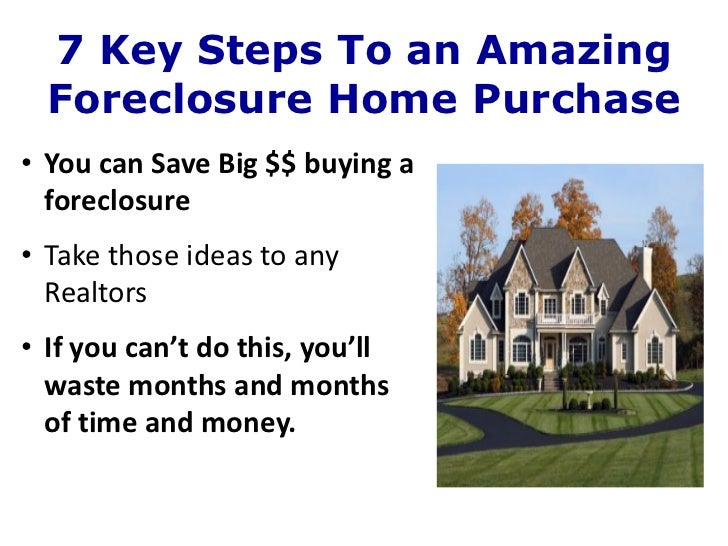 7 Key Steps To an Amazing  Foreclosure Home Purchase• You can Save Big $$ buying a  foreclosure• Take those ideas to any  ...