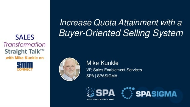 Mike Kunkle VP, Sales Enablement Services SPA | SPASIGMA Increase Quota Attainment with a Buyer-Oriented Selling System