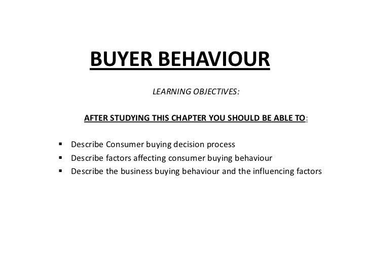 BUYER BEHAVIOUR                        LEARNING OBJECTIVES:      AFTER STUDYING THIS CHAPTER YOU SHOULD BE ABLE TO: Descr...