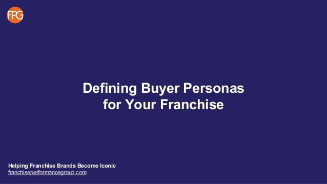 Defining Buyer Personas for Your Franchise Helping Franchise Brands Become Iconic franchiseperformancegroup.com
