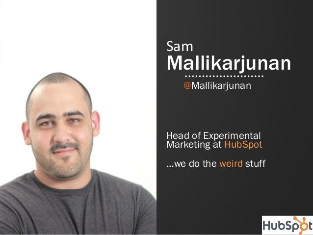 #inbound12SamMallikarjunanHead of ExperimentalMarketing at HubSpot…we do the weird stuff@Mallikarjunan