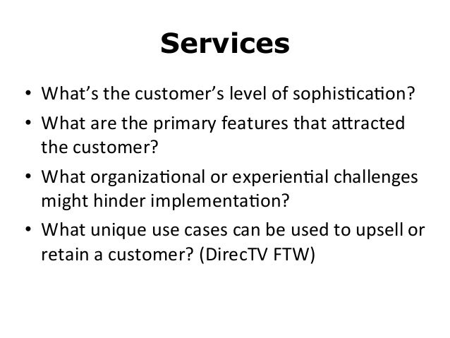 Services• What's the customer's level of sophis8ca8on?• What are the primary features that aMracted...