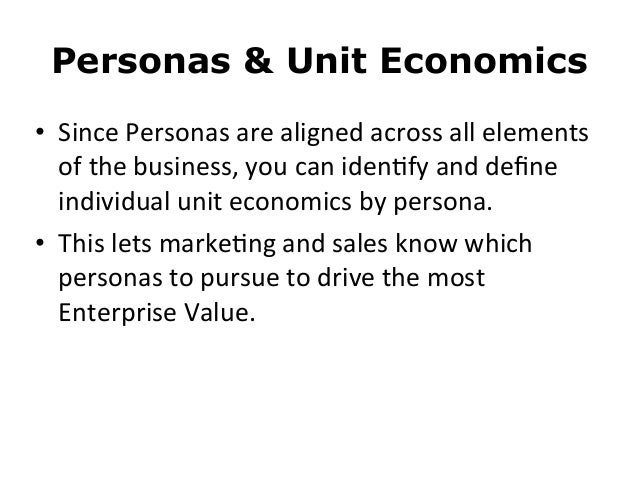Personas & Unit Economics• Since Personas are aligned across all elements of the business, you can ...