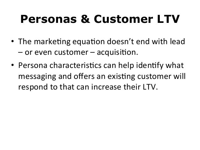 Personas & Customer LTV• The marke8ng equa8on doesn't end with lead – or even customer – acquisi8o...