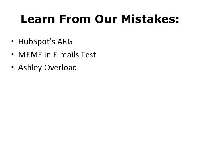 Learn From Our Mistakes:• HubSpot's ARG• MEME in E-‐mails Test• Ashley Overload