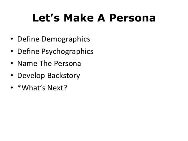Let's Make A Persona• Define Demographics• Define Psychographics• Name The Persona• Develop Backstory• *What's N...