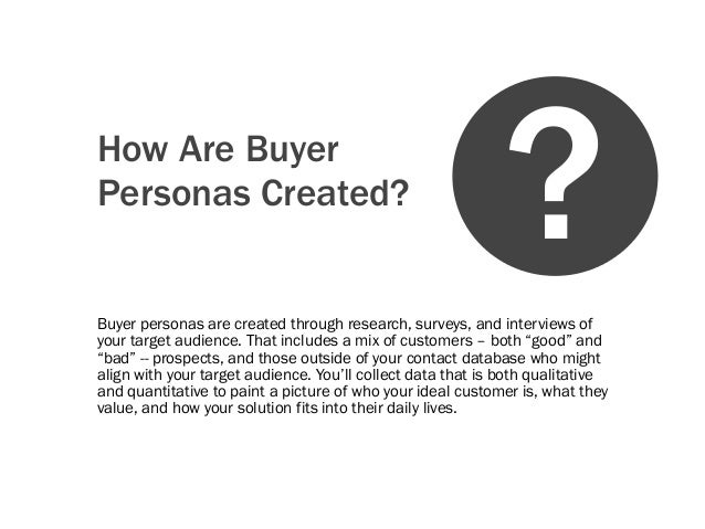 How Are BuyerPersonas Created?Buyer personas are created through research, surveys, and interviews ofyour target audience....