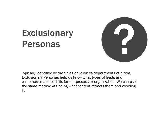 ExclusionaryPersonasTypically identified by the Sales or Services departments of a firm,Exclusionary Personas help us know...