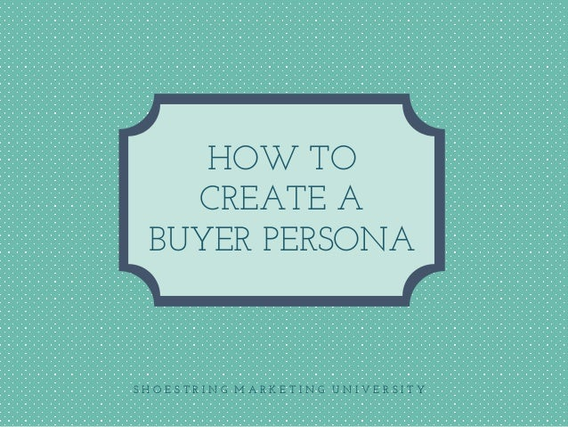 S H O E S T R I N G M A R K E T I N G U N I V E R S I T Y HOW TO CREATE A BUYER PERSONA