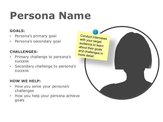 Persona NameGOALS:• Persona's primary goal• Persona's secondary goalCHALLENGES:• Primary challenge to persona's  success• ...
