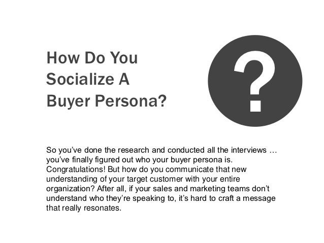 ?How Do YouSocialize ABuyer Persona?So you've done the research and conducted all the interviews …you've finally figured o...