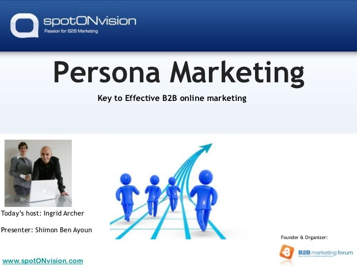 Persona Marketing<br />Key to Effective B2B online marketing<br />Today's host: Ingrid Archer<br />Presenter: Shimon Ben A...