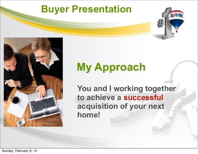 Buyer Presentation My Approach You and I working together to achieve a successful acquisition of your next home! Sunday, F...