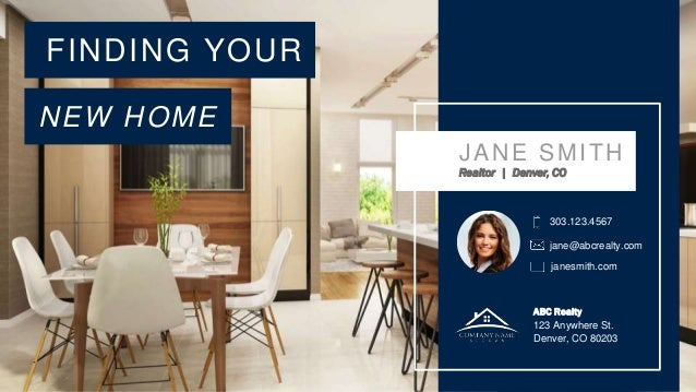 FINDING YOUR NEW HOME JANE SMITH Realtor | Denver, CO 303.123.4567 ABC Realty 123 Anywhere St. Denver, CO 80203 jane@abcre...