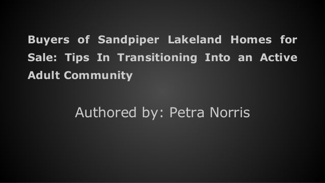Buyers of Sandpiper Lakeland Homes for Sale: Tips In Transitioning Into an Active Adult Community Authored by: Petra Norris
