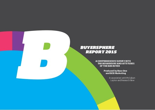 BUYERSPHERE REPORT 2015 A COMPREHENSIVE SURVEY INTO THE BEHAVIOURS AND ATTITUDES OF THE B2B BUYER Produced by Base One and...