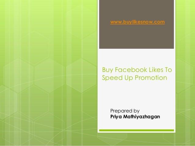 Buy Facebook Likes To Speed Up Promotion www.buylikesnow.com Prepared by Priya Mathiyazhagan