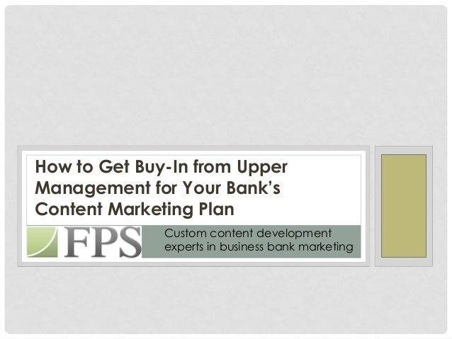 How to Get Buy-In from UpperManagement for Your Bank'sContent Marketing Plan              Custom content development      ...