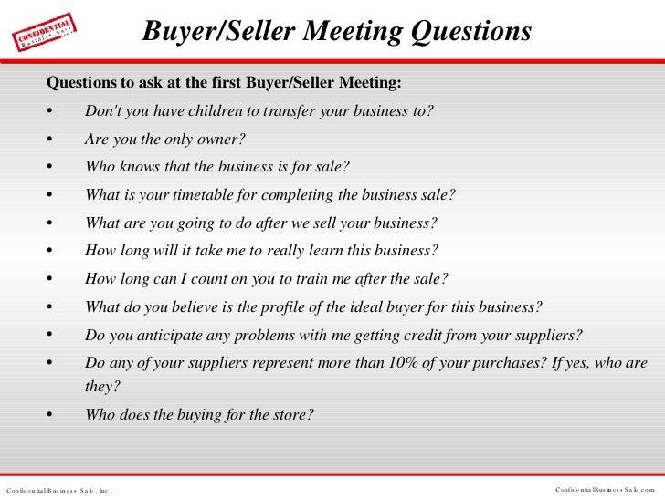 Buyer/Seller Meeting Questions <ul><li>Questions to ask at the first Buyer/Seller Meeting: </li></ul><ul><li>Don't you hav...