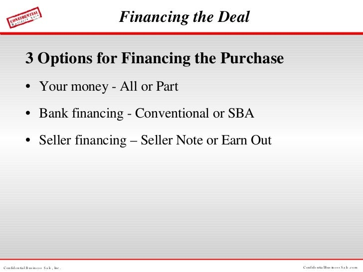 Financing the Deal <ul><li>3 Options for Financing the Purchase </li></ul><ul><li>Your money - All or Part </li></ul><ul><...