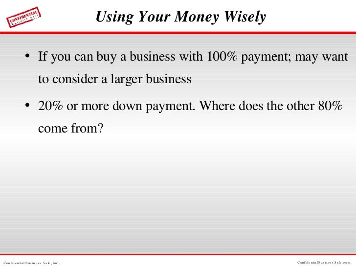 Using Your Money Wisely <ul><li>If you can buy a business with 100% payment; may want to consider a larger business </li><...