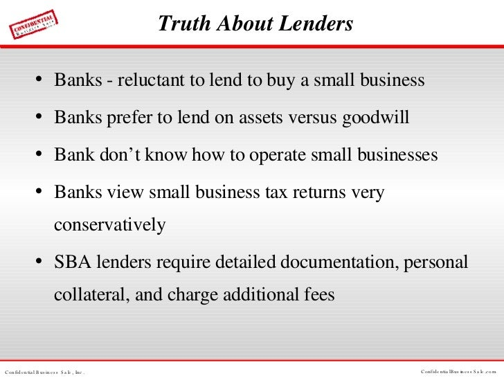 Truth About Lenders <ul><li>Banks - reluctant to lend to buy a small business </li></ul><ul><li>Banks prefer to lend on as...