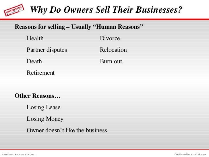 "Why Do Owners Sell Their Businesses? <ul><li>Reasons for selling – Usually ""Human Reasons"" </li></ul><ul><li>Health  Divor..."