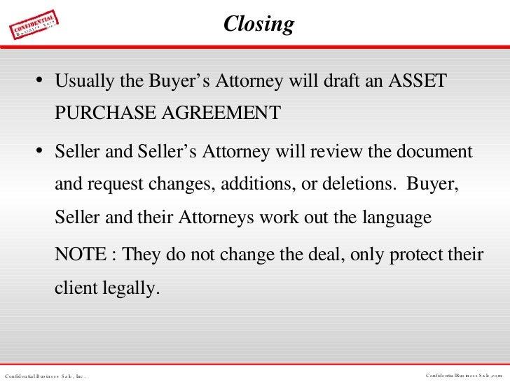 Closing <ul><li>Usually the Buyer's Attorney will draft an ASSET PURCHASE AGREEMENT </li></ul><ul><li>Seller and Seller's ...