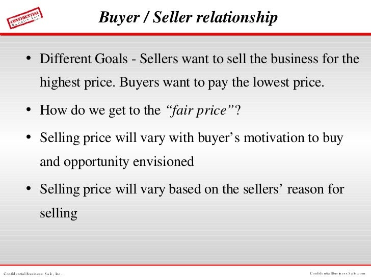 Buyer / Seller relationship <ul><li>Different Goals - Sellers want to sell the business for the highest price. Buyers want...