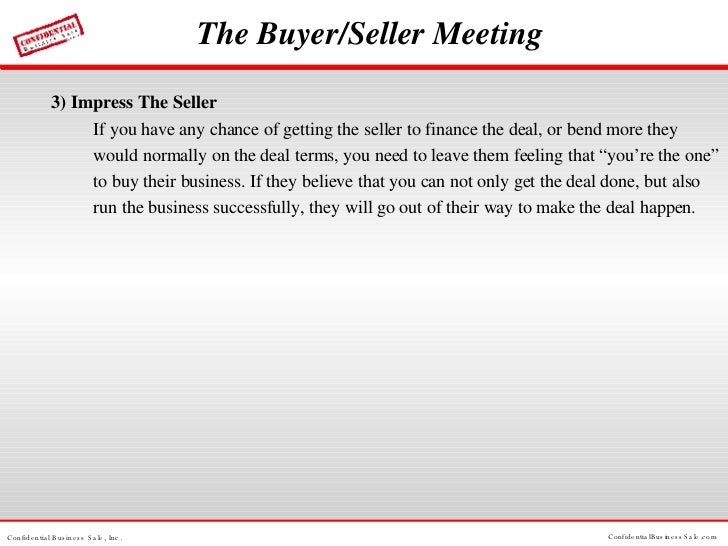 The Buyer/Seller Meeting <ul><li>3) Impress The Seller If you have any chance of getting the seller to finance the deal, o...