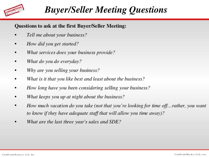 Buyer/Seller Meeting Questions <ul><li>Questions to ask at the first Buyer/Seller Meeting: </li></ul><ul><li>Tell me about...