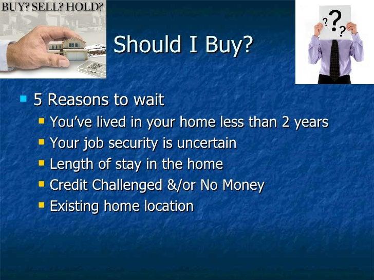 Should I Buy?  <ul><li>5 Reasons to wait </li></ul><ul><ul><li>You've lived in your home less than 2 years </li></ul></ul>...