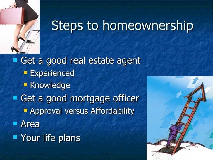 Steps to homeownership <ul><li>Get a good real estate agent </li></ul><ul><ul><li>Experienced </li></ul></ul><ul><ul><li>K...