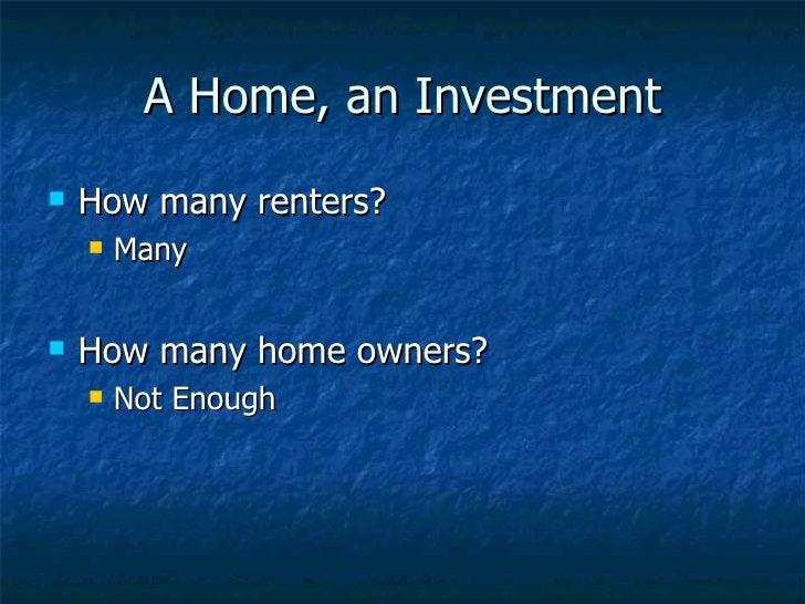 A Home, an Investment <ul><li>How many renters? </li></ul><ul><ul><li>Many </li></ul></ul><ul><li>How many home owners? </...