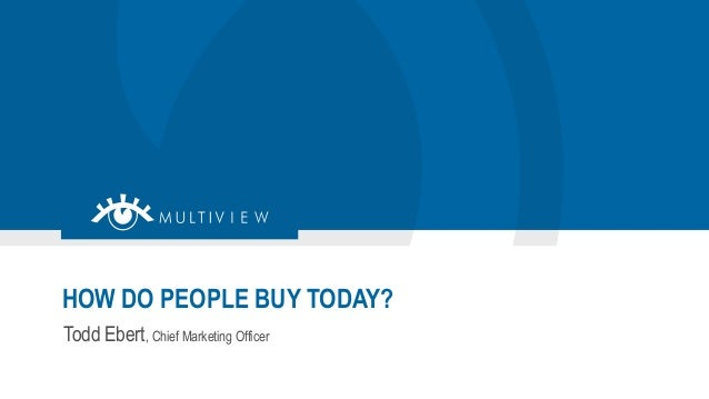 Todd Ebert, Chief Marketing Officer HOW DO PEOPLE BUY TODAY?