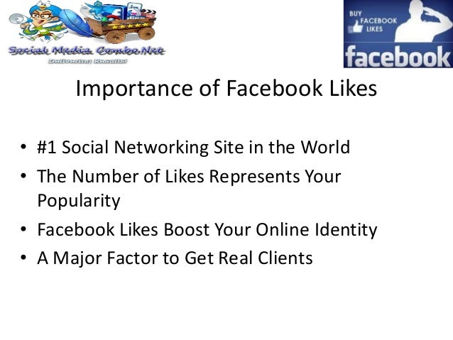 Importance of Facebook Likes • #1 Social Networking Site in the World • The Number of Likes Represents Your Popularity • F...