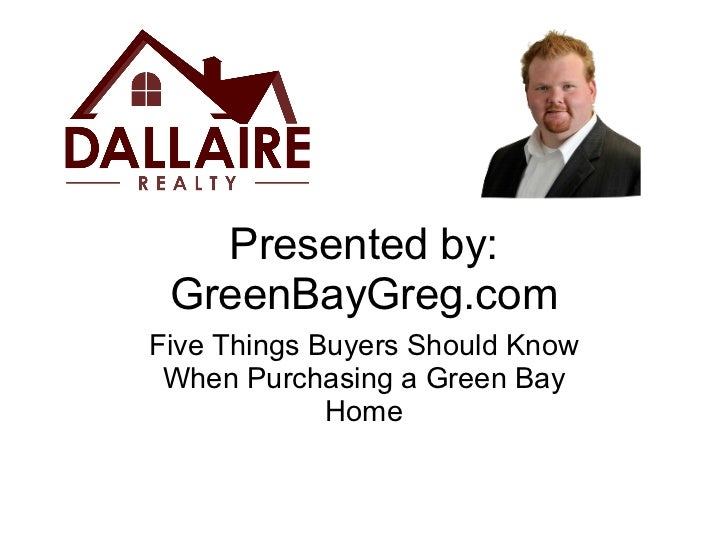 Presented by: GreenBayGreg.com Five Things Buyers Should Know When Purchasing a Green Bay Home