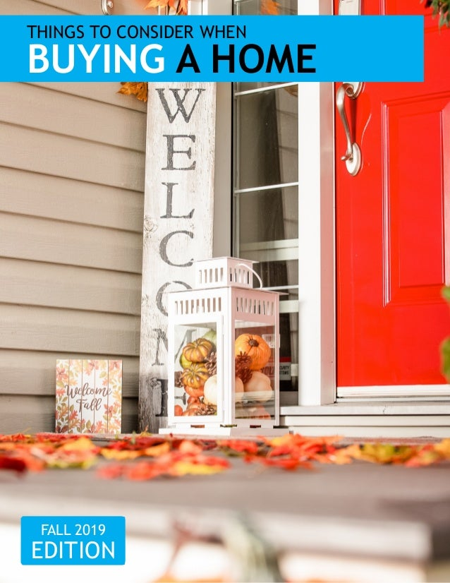 THINGS TO CONSIDER WHEN BUYING A HOME FALL 2019 EDITION