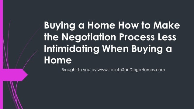 Buying a Home How to Makethe Negotiation Process LessIntimidating When Buying aHomeBrought to you by www.LaJollaSanDiegoHo...