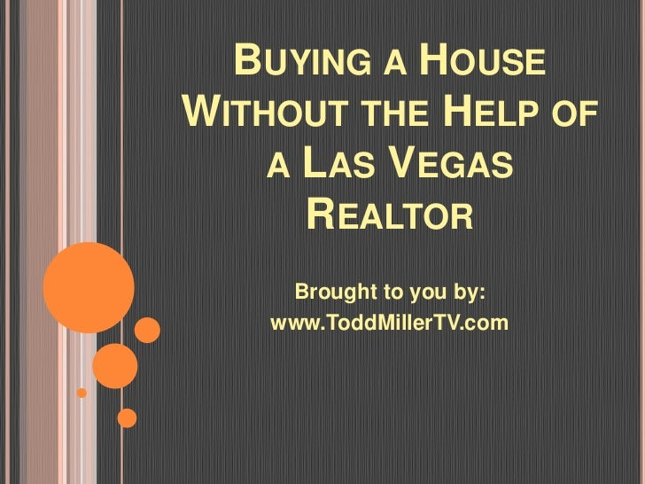 BUYING A HOUSEWITHOUT THE HELP OF    A LAS VEGAS      REALTOR     Brought to you by:    www.ToddMillerTV.com