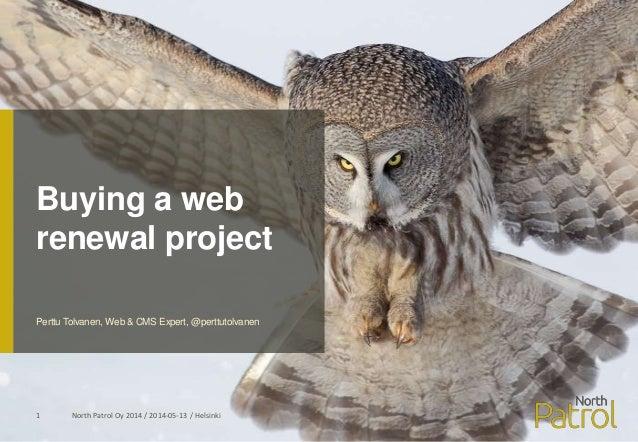 Buying a web renewal project North Patrol Oy 2014 / 2014-05-13 / Helsinki1 Perttu Tolvanen, Web & CMS Expert, @perttutolva...
