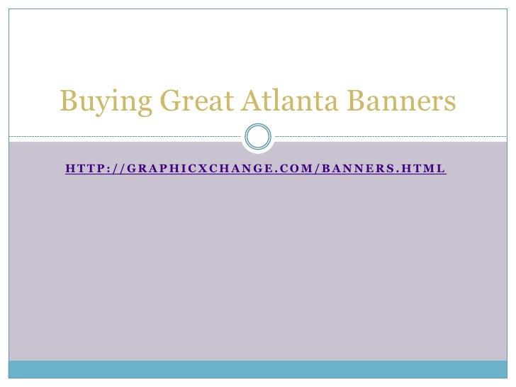 Buying Great Atlanta BannersHTTP://GRAPHICXCHANGE.COM/BANNERS.HTML