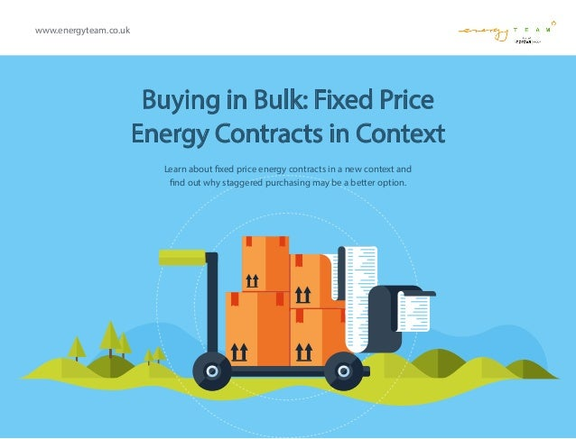 www.energyteam.co.uk Buying in Bulk: Fixed Price Energy Contracts in Context Learn about fixed price energy contracts in a...