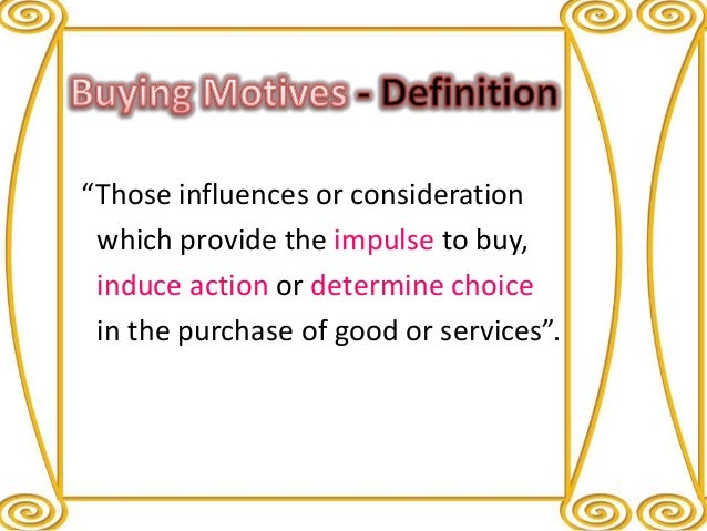 buying motives It is needless to indicate the importance of buying motives in modern day marketing it is necessarily an inner feeling of the potential buyer once known, buying motives become a significant tool to finalise the product, pricing, distribution and promotional policies of an organisation the .