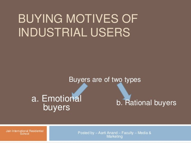 BUYING MOTIVES OF INDUSTRIAL USERS Buyers are of two types a. Emotional buyers b. Rational buyers Posted by – Aarti Anand ...