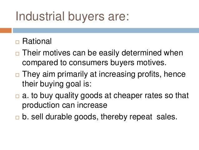 Industrial buyers are:  Rational  Their motives can be easily determined when compared to consumers buyers motives.  Th...