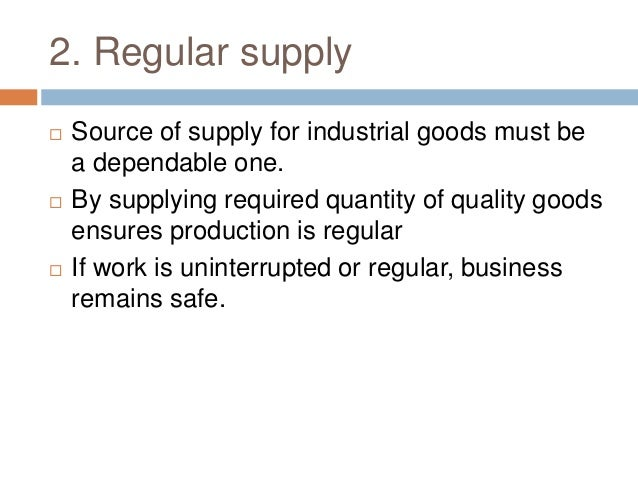 2. Regular supply  Source of supply for industrial goods must be a dependable one.  By supplying required quantity of qu...
