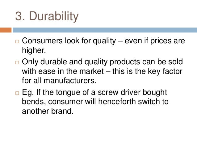 3. Durability  Consumers look for quality – even if prices are higher.  Only durable and quality products can be sold wi...