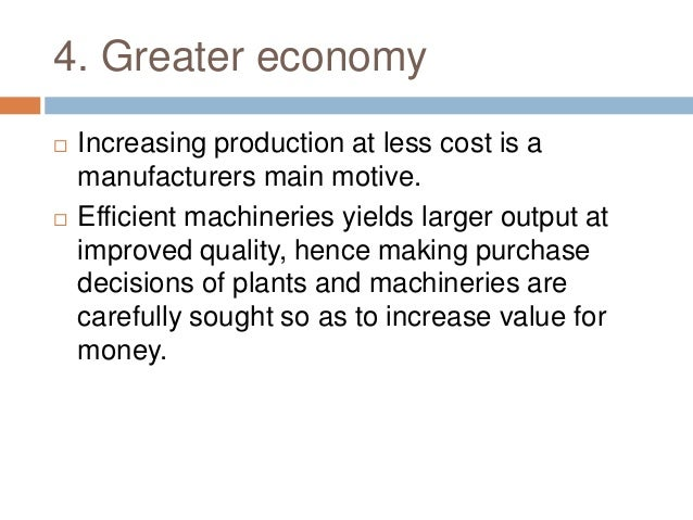 4. Greater economy  Increasing production at less cost is a manufacturers main motive.  Efficient machineries yields lar...