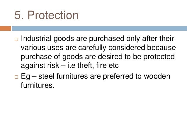 5. Protection  Industrial goods are purchased only after their various uses are carefully considered because purchase of ...